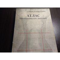 Атлас Гинеколгических операций 1982г.(Тир.15000)
