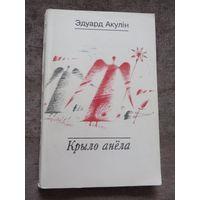 Эдуард Акулін. Крыло Анёла.1995 год (густоўная паэзія; багдановічаўская традыцыя).