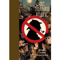 Не только Холмс. Детектив времен Конан Дойля . Великолепное подарочное издание