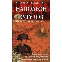 НАПОЛЕОН И КУТУЗОВ. Неизвестная война 1812 года./ М. Голденков.
