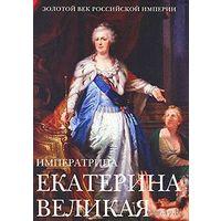 Императрица Екатерина Великая. (Золотой век Российской Империи)