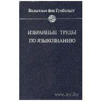 Избранные труды по языкознанию. Вильгельм фон Гумбольдт.