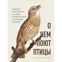 Грегуар Лоис. О чем поют птицы. Записки орнитолога о самых удивительных созданиях планеты