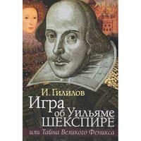 Игра об Уильяме Шекспире, или Тайна Великого Феникса. Илья Гилилов
