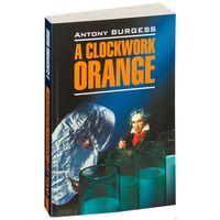 """Antony Burgess: A Clockwork Orange (Энтони Берджесс """"Заводной апельсин"""")"""